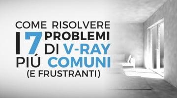 I 7 problemi V-Ray più comuni: come risolverli definitivamente.